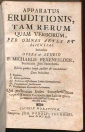 Apparatus Eruditionis, Tam Rerum Quam Verborum, Per Omnes Artes Et Scientias: Cum Indicibus I. Capitum. II. Rerum potiorum. III. Verborum difficiliorum Latino-Germanicorum. IV. Vocabulorum Juridicorum. V. Vocabulorum Germanico-Latinorum. Qui postremus Index locupletissimus copiosi & novis Vocabulis tam Latinis quam Germanicis instructissimi Lexici instar esse possit