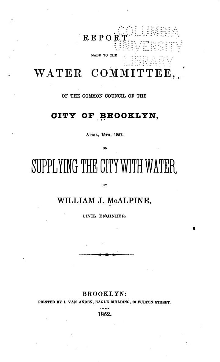 Report Made to the Water Committee, of the Common Council of the City of Brooklyn, April 15th, 1852 on Supplying the City with Water