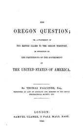 The Oregon Question: Or, A Statement of the British Claims to the Oregon Territory, in Opposition to the Pretensions of the Government of the United States of America