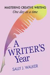 A Writer's Year: Mastering Creative Writing One Day at a Time