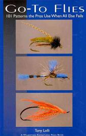 Go-To Flies: 101 Patterns the Pros Use When All Else Fails