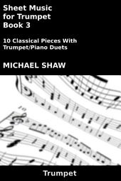 Sheet Music for Trumpet - Book 3: 10 Classical Pieces With Trumpet/Piano Duets