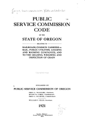 Public Service Commission Code of the State of Oregon Relating to Railroads, Common Carriers by Rail, Public Utilities, Logging and Booming Companies, and to the Grading, Weighing and Inspection of Grain