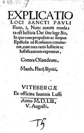 Explicatio loci Sancti Pauli Rom. 3. Nunc autem revelata est justicia Dei sine lege & c. In quo tum proposito ac scopus epistolae ad Romanos continetur (etc.)