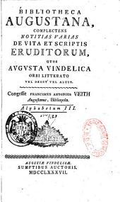 Bibliotheca augustana complectens notitias varias de vita et scriptis eruditorum quos Augusta Vindelica orbi literato vel dedit vel aluit. Congessit Franciscus Antonius Veith,...