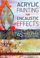 Acrylic Painting for Encaustic Effects: 45 Wax Free Techniques
