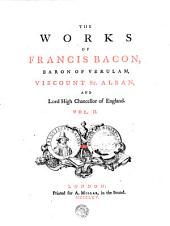 THE WORKS OF FRANCIS BACON, BARON OF VERULAM, VISCOUNT ST. ALBAN, AND Lord High Chancellor of England: Volume 2