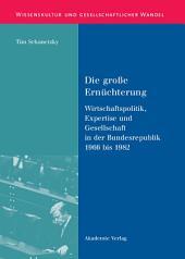 Die große Ernüchterung: Wirtschaftspolitik, Expertise und Gesellschaft in der Bundesrepublik 1966 bis 1982