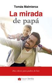 La mirada de papá: Diez claves para padres de hoy