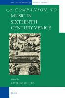 A Companion to Music in Sixteenth Century Venice PDF