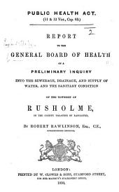 Public Health Act ... Report to the General Board of Health on a preliminary inquiry into ... the sanitary condition of the township of Rusholme ... By R. Rawlinson