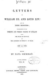 Letters of William III. and Louis XIV. and their ministers: illustrative of the domestic and foreign politics of England, from the peace of Ryswick to the accession of Philip V. of Spain, 1697 to 1700