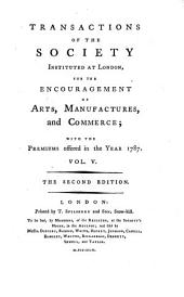 Transactions of the Society, Instituted at London for the Encouragement of Arts, Manufactures and Commerce. The 2. Ed: Volume 5