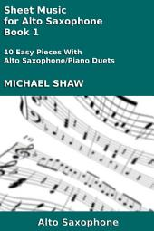 Alto Sax: Sheet Music for Alto Saxophone - Book 1: 10 Easy Pieces With Alto Saxophone/Piano Duets