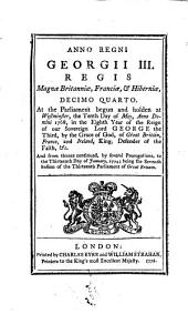 Anno Regni Georgii III. Regis Magnæ Britanniæ, Franciæ, & Hiberniæ, Decimo Quarto. At the Parliament Begun and Holden at Westminster, the Tenth Day of May, ... 1768, ... And from Thence Continued, ... to the Thirteenth Day of January, 1774; Being the Seventh Session of the Thirteenth Parliament of Great Britain