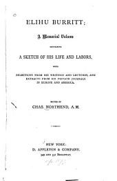 Elihu Burritt: A Memorial Volume Containing a Sketch of His Life and Labors, with Selections from His Writings and Lectures, and Extracts from His Private Journals in Europe and America