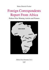 Foreign Correspondents Report From Africa: Pulitzer Prize Winning Articles and Pictures