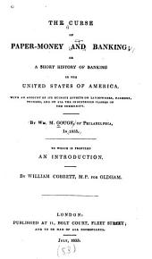 The curse of paper-money and banking: or A short history of banking in the United States of America, with an account of its ruinous effects