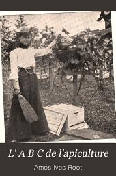 L' A B C de l'apiculture: encyclopʹedie de tout ce qui a rapport à l'abeille, miel, ruches, instruments, plantes mellifères, etc., renfermant des faits reʹcoltʹes sur l'expʹerience de milliers d'apiculteurs et contrôlʹes ensuite par un travail pratique dans nos propres ruchers