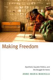 Making Freedom: Apartheid, Squatter Politics, and the Struggle for Home