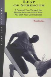 Leap of Strength: A Personal Tour Through the Months Before and Years After You Start Your Own Business