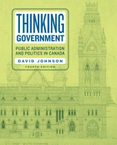 Thinking Government: Public Administration and Politics in Canada, Fourth Edition, Edition 4
