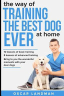 The Way of Training the Best Dog Ever at Home  10 Lessons of Basic Training and 8 Lessons of Advanced Training
