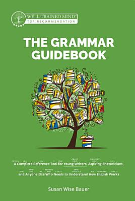 The Grammar Guidebook  A Complete Reference Tool for Young Writers  Aspiring Rhetoricians  and Anyone Else Who Needs to Understand How English Works  Grammar for the Well Trained Mind