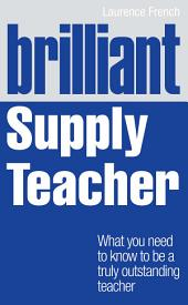 Brilliant Supply Teacher: What you need to know to be a truly outstanding teacher