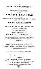 A Short and Plain Instruction for the Better Understanding of the Lord's Supper: With the Necessary Preparation Required; for the Benefit of Young Communicants, and of Such as Have Not Well Considered this Holy Ordinance ...