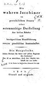 Die wahren Jacobiner im preussischen Staate, oder actenmässige Darstellung der bösen Ränke und betrügerischen Dienstführung zweyer preussischer Staatsminister. Die Hauptfache. Überall und nirgends