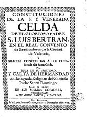 Constituciones de la s y venerada Celda de el glorioso padre S. Luis. Bertrán, en el real convento de predicadores de la ciudad de Valencia y. gracias concedidos a los cofrades de esta Santa Celda