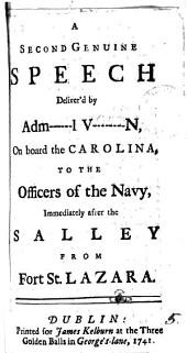 A Second Genuine Speech Deliver'd by Adm------l V--------n: On Board the Carolina, to the Officers of the Navy, Immediately After the Salley from Fort St. Lazara, Volume 5