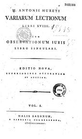 M. Antonii Mureti Variarum lectionum libri XVIII ; cum observationum juris libro singulari, recognivit Frid. Aug. Wolfius, animadversionibus ... Jo. Huldr. Faesius