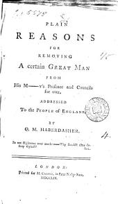 Plain Reasons for Removing a Certain Great Man: From His M-y's Presence and Councils for Ever. Addressed to the People of England. By O.M. Haberdasher, Volume 4