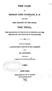 The case of Thomas, lord Cochrane, K. B.: containing the history of the hoax, the trial, the proceedings in the House of Commons, and the meetings of the electors of Westminster : to which is prefixed a biographical sketch of his lordship, with an appendix containing a review of the evidence on the trial