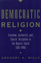 Democratic Religion: Freedom, Authority, and Church Discipline in the Baptist South, 1785-1900