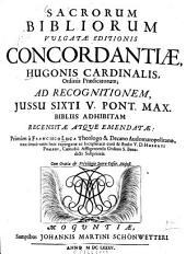 Sacrorum bibliorum vulgatae editionis concordantiae Hugonis cardinalis ordinis praedicatorum: Ad recognitionem iussu Sixti V. Pont. Max bibliis adhibitam recensitae ac emendatae