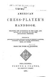 The American Chess Player's Handbook: Teaching the Rudiments of the Game and Giving an Analysis of All the Recognized Openings...from the Work of Staunton