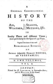 A General Chronological History of the Air, Weather, Seasons, Meteors, &c. in Sundry Places and Different Times, More Particularly for the Space of 250 Years, Together with Some of Their Most Remarkable Effects on Animal (especially Human) Bodies, and Vegetables: Volume 2