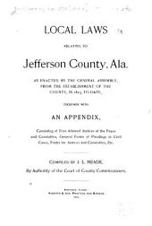 Local Laws Relating to Jefferson County, Ala: As Enacted by the General Assembly, from the Establishment of the County, in 1819, to Date, Together with an Appendix, Consisting of Fees Allowed Justices of the Peace and Constables, General Forms of Pleadings in Civil Cases, Forms for Justices and Constables, Etc