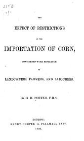 The Effect of Restrictions on the Importation of Corn, Considered with Reference to Landowners, Farmers, and Labourers