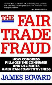 The Fair Trade Fraud: How Congress Pillages the Consumer and Decimates American Competitiveness