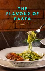 THE FLAVOUR OF PASTA : Everyday Recipes for Homemade Pasta