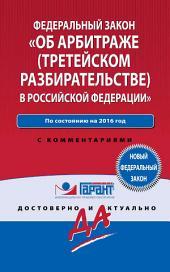 Закон «Об арбитраже (третейском разбирательстве) в Российской Федерации» по состоянию на 2016 год. С комментариями юристов компании «Гарант»