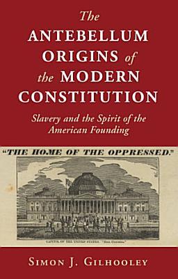 The Antebellum Origins of the Modern Constitution