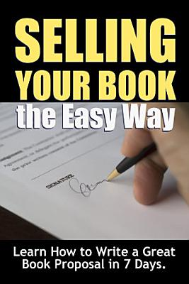 Selling Your Book the Easy Way  Learn How to Write a Great Book Proposal in 7 Days