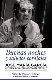 Buenas noches y saludos cordiales: José María García. Historia de un periodista irrepetible.