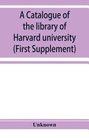 A Catalogue of the Library of Harvard University in Cambridge  Massachusetts  First Supplement  PDF