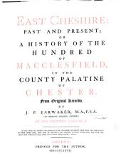 East Cheshire: Past and Present: Or, A History of the Hundred of Macclesfield, in the County Palatine of Chester. From Original Records, Volume 1